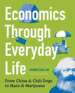Economics Through Everyday Life: From China And Chili Dogs To Marx And Marijuana by Anthony Clark