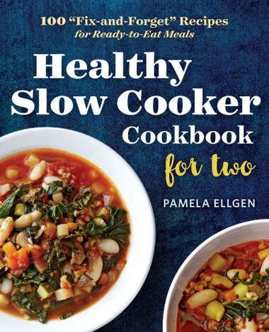 Healthy Slow Cooker Cookbook For Two: 100 Fix-and-forget Recipes For Ready-to-eat Meals by Pamela Ellgen