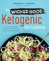 The Wicked Good Ketogenic Diet Cookbook: Easy, Whole Food Keto Recipes For Any Budget