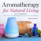 Aromatherapy For Natural Living: The A-z Reference Of Essential Oils Remedies For Health, Beauty…