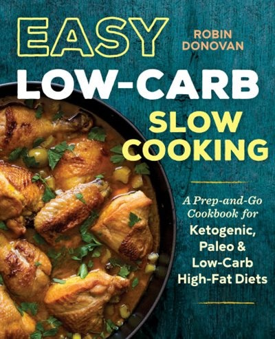 Easy Low Carb Slow Cooking: A Prep-and-go Low Carb Cookbook For Ketogenic, Paleo, & High-fat Diets by Robin Donovan