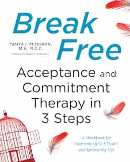 Break Free: Acceptance And Commitment Therapy In 3 Steps: A Workbook For Overcoming Self-doubt And Embracing Life by Tanya J. Peterson