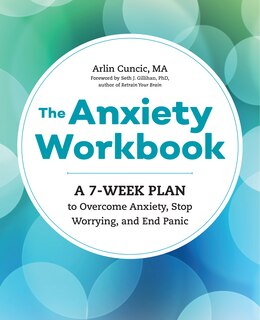 Book The Anxiety Workbook: A 7-week Plan To Overcome Anxiety, Stop Worrying, And End Panic by Arlin Cuncic