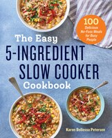 The Easy 5-ingredient Slow Cooker Cookbook: 100 Delicious No-fuss Meals For Busy People