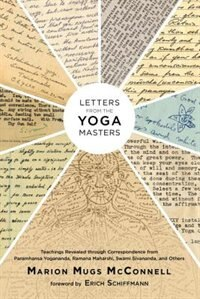 Letters From The Yoga Masters: Teachings Revealed Through Correspondence From Paramhansa Yogananda, Ramana Maharshi, Swami Sivanan by Marion (mugs) Mcconnell