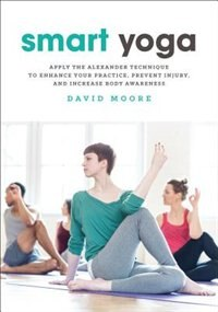 Smart Yoga: Apply The Alexander Technique To Enhance Your Practice, Prevent Injury, And Increase…