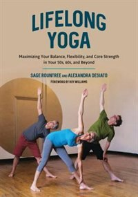 Lifelong Yoga: Maximizing Your Balance, Flexibility, And Core Strength In Your 50s, 60s, And Beyond by Sage Rountree