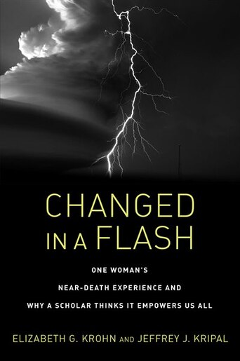 Changed In A Flash: One Woman's Near-death Experience And Why A Scholar Thinks It Empowers Us All by Elizabeth G. Krohn