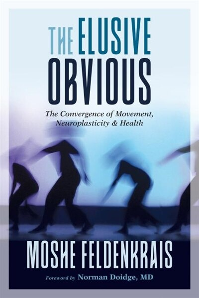 The Elusive Obvious: The Convergence Of Movement, Neuroplasticity, And Health by Moshe Feldenkrais