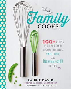 The Family Cooks: 100  Recipes to Get Your Family Craving Food That's Simple, Tasty, and Incredibly Good for You