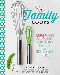The Family Cooks: 100+ Recipes To Get Your Family Craving Food That's Simple, Tasty, And Incredibly Good For You by Laurie David