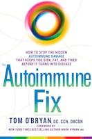 The Autoimmune Fix: How To Stop The Hidden Autoimmune Damage That Keeps You Sick, Fat, And Tired…