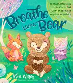 Breathe Like A Bear: 30 Mindful Moments For Kids To Feel Calm And Focused Anytime, Anywhere by Kira Willey