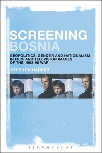 Screening Bosnia: Geopolitics, Gender And Nationalism In Film And Television Images Of The 1992-95…