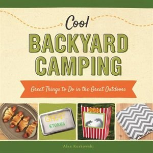 Cool Backyard Camping:Great Things To Do In The Great Outdoors by Alex Kuskowski