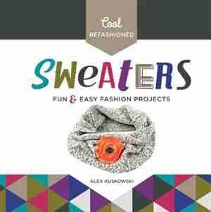 Cool Refashioned Sweaters:Fun & Easy Fashion Projects by Alex Kuskowski