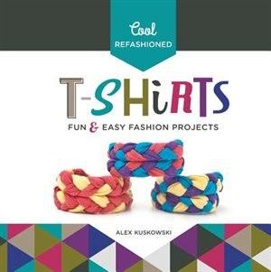 Cool Refashioned T-shirts:Fun & Easy Fashion Projects by Alex Kuskowski