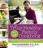 The Truly Healthy Family Cookbook: Mega-nutritious Meals That Are Inspired, Delicious And Fad Free