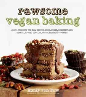 Rawsome Vegan Baking: An Un-cookbook For Raw, Gluten-free, Vegan, Beautiful And Sinfully Sweet Cookies, Cakes, Bars & Cup by Emily Von Euw