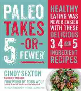 Paleo Takes 5- Or Fewer: Healthy Eating was Never Easier with These Delicious 3, 4 and 5 Ingredient Recipes by Cindy Sexton