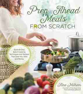 Prep-ahead Meals From Scratch: Quick & Easy Batch Cooking Techniques And Recipes That Save You Time And Money by Alea Milham
