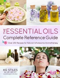 The Essential Oils Complete Reference Guide: Over 250 Recipes For Natural Wholesome Aromatherapy