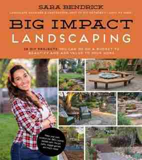 Big Impact Landscaping: 25 Diy Projects You Can Do On A Budget To Beautify And Add Value To Your Home by Sara Bendrick