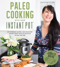 Paleo Cooking With Your Instant Pot: 80 Incredible Gluten- And Grain-free Recipes Made Twice As…