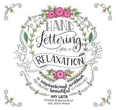 Hand-lettering For Relaxation: An Interactive, Inspirational Workbook To Create Lettered Art de Amy Latta