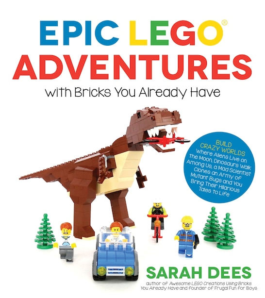 Epic Lego Adventures With Bricks You Already Have: Build Crazy Worlds Where Aliens Live On The Moon, Dinosaurs Walk Among Us, Scientists Battle Mutant by Sarah Dees