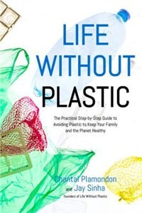 Life Without Plastic: The Practical Step-by-step Guide To Avoiding Plastic To Keep Your Family And The Planet Healthy by Jay Sinha