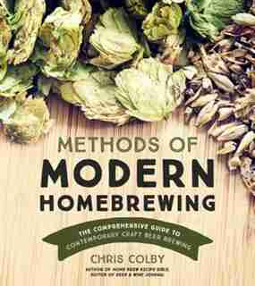 Methods Of Modern Home Brewing: The Comprehensive Guide To Contemporary Craft Beer Brewing by Chris Colby