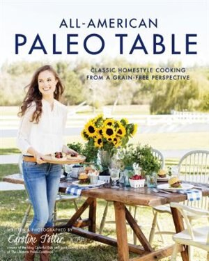 All-american Paleo Table: Classic Homestyle Cooking From A Grain-free Perspective by Caroline Potter