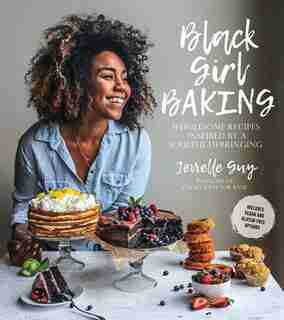 Black Girl Baking: Wholesome Recipes Inspired By A Soulful Upbringing by Jerrelle Guy