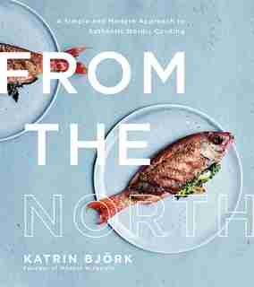 From The North: A Simple And Modern Approach To Authentic Nordic Cooking by Katrin Bjork
