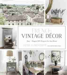 French Vintage Decor: Easy And Elegant Diy Projects For Any Home by Jamie Lundstrom
