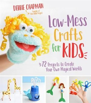 Low-mess Crafts For Kids: 72 Projects To Create Your Own Magical Worlds by Debbie Chapman