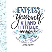 Express Yourself: A Hand Lettering Workbook For Kids: Learn How To Create Beautiful Quotes The Fun…