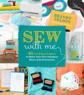 Sew With Me: 60 Fun & Easy Projects To Make Your Own Fabulous Decor And Accessories by Brandy Nelson