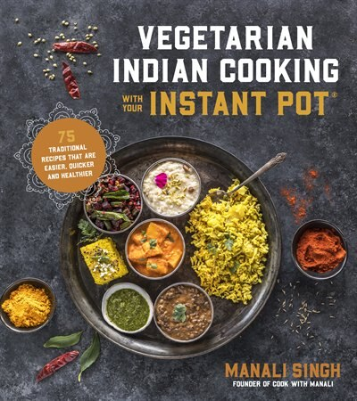Vegetarian Indian Cooking With Your Instant Pot: Quick, Easy, Healthy Meals Featuring All Of The Flavors Of India by Manali Singh