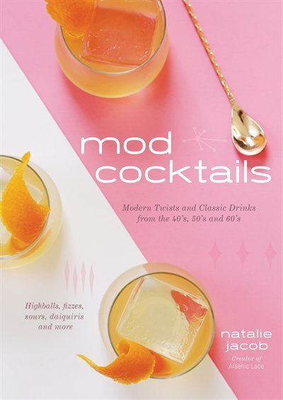 Mod Cocktails: Modern Takes On Classic Recipes From The 40's, 50' And 60's by Natalie Jacob