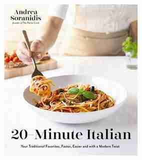 20-minute Italian: Your Traditional Favorites, Faster, Easier And With A Modern Twist by Andrea Soranidis