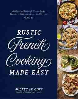 Rustic French Cooking Made Easy by Audrey Le Goff