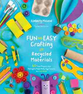 Fun And Easy Crafting With Recycled Materials: 60 Cool Projects That Reimagine Paper Rolls, Egg Cartons, Jars And More! by Kimberly Mcleod