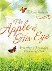 The Apple of His Eye: Becoming a Beautiful Woman of God by JoAnne Simmons
