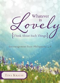 Whatever Is Lovely: Think about Such Things: Encouragement from Philippians 4:8 by Tina Krause