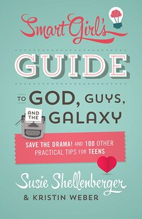 The Smart Girl's Guide To God, Guys, And The Galaxy: Save the Drama! and 100 Other Practical Tips…