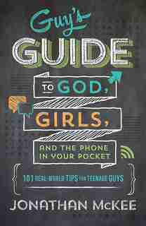 The Guy's Guide To God, Girls, And The Phone In Your Pocket: 101 Real-World Tips for Teenaged Guys by Jonathan Mckee