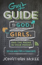 The Guys Guide To God, Girls, And The Phone In Your Pocket: 101 Real-World Tips for Teenaged Guys