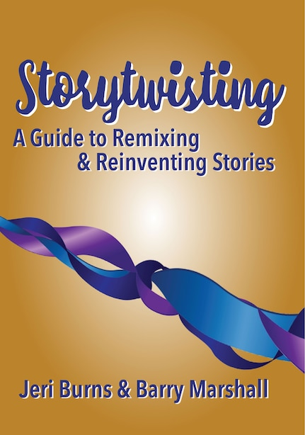 Storytwisting: A Guide To Remixing And Reinventing Traditional Stories by Jeri Burns & Barry Marshall